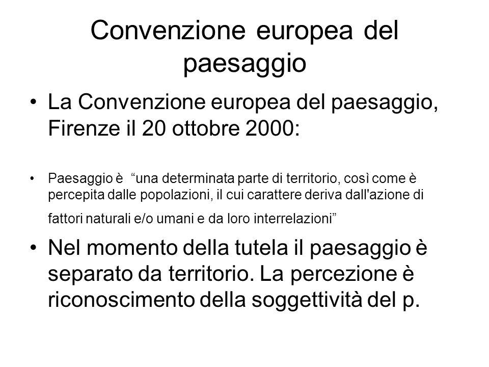 Convenzione europea del paesaggio La Convenzione europea del paesaggio, Firenze il 20 ottobre 2000: Paesaggio è una determinata parte di territorio, così come è percepita dalle popolazioni, il cui carattere deriva dall azione di fattori naturali e/o umani e da loro interrelazioni Nel momento della tutela il paesaggio è separato da territorio.