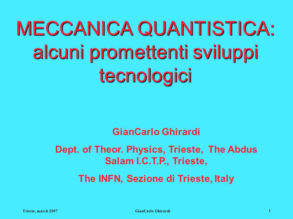 Trieste, march 2007GianCarlo Ghirardi 42 Conclusioni: Di grande rilievo: La performance si basa interamente sulla nonlocalità quantistica e sul fenomeno dellentanglement, due facce assolutamente rivoluzionarie del mondo fenomenico.