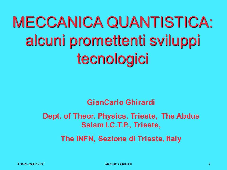 Trieste, march 2007GianCarlo Ghirardi 1 MECCANICA QUANTISTICA: alcuni promettenti sviluppi tecnologici GianCarlo Ghirardi Dept.