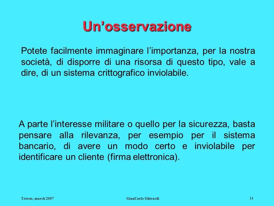 Trieste, march 2007GianCarlo Ghirardi 14 Unosservazione Potete facilmente immaginare limportanza, per la nostra società, di disporre di una risorsa di questo tipo, vale a dire, di un sistema crittografico inviolabile.