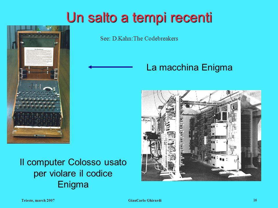 Trieste, march 2007GianCarlo Ghirardi 16 Un salto a tempi recenti La macchina Enigma Il computer Colosso usato per violare il codice Enigma See: D.Kah