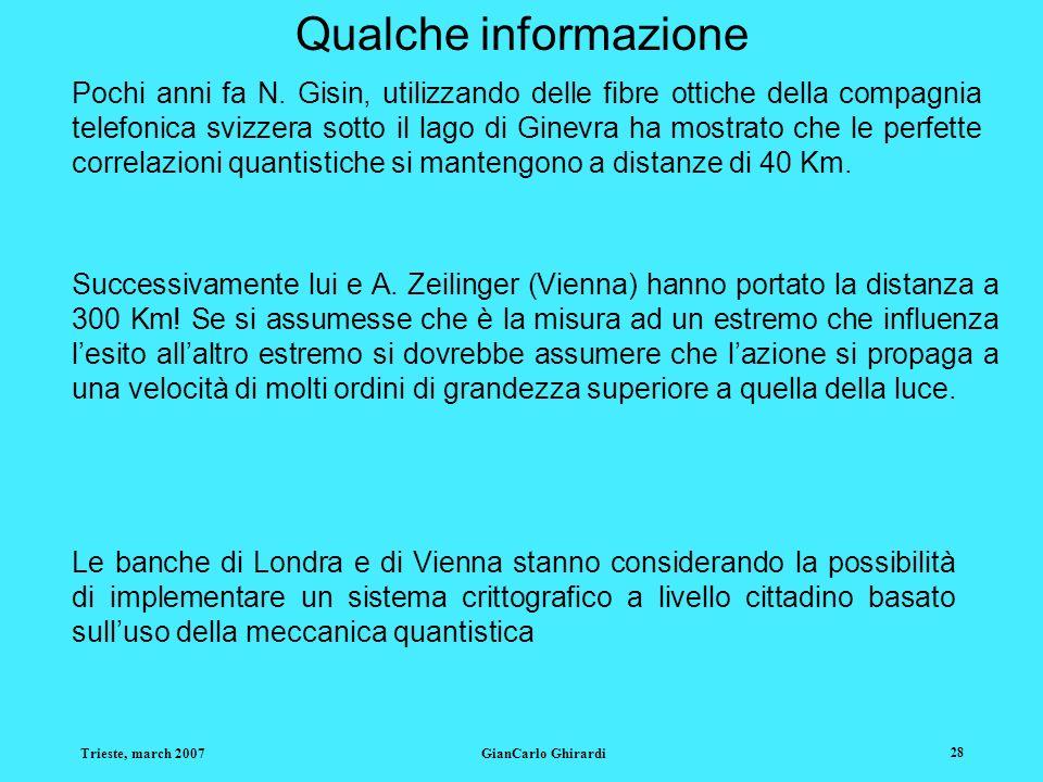 Trieste, march 2007GianCarlo Ghirardi 28 Qualche informazione Pochi anni fa N. Gisin, utilizzando delle fibre ottiche della compagnia telefonica svizz