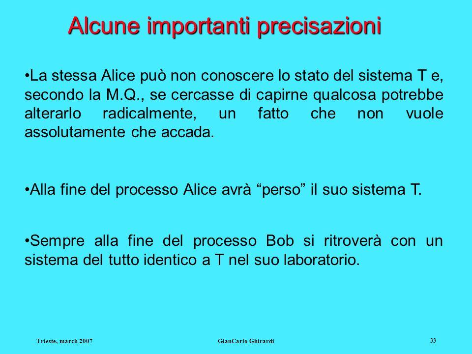 Trieste, march 2007GianCarlo Ghirardi 33 Alcune importanti precisazioni La stessa Alice può non conoscere lo stato del sistema T e, secondo la M.Q., s