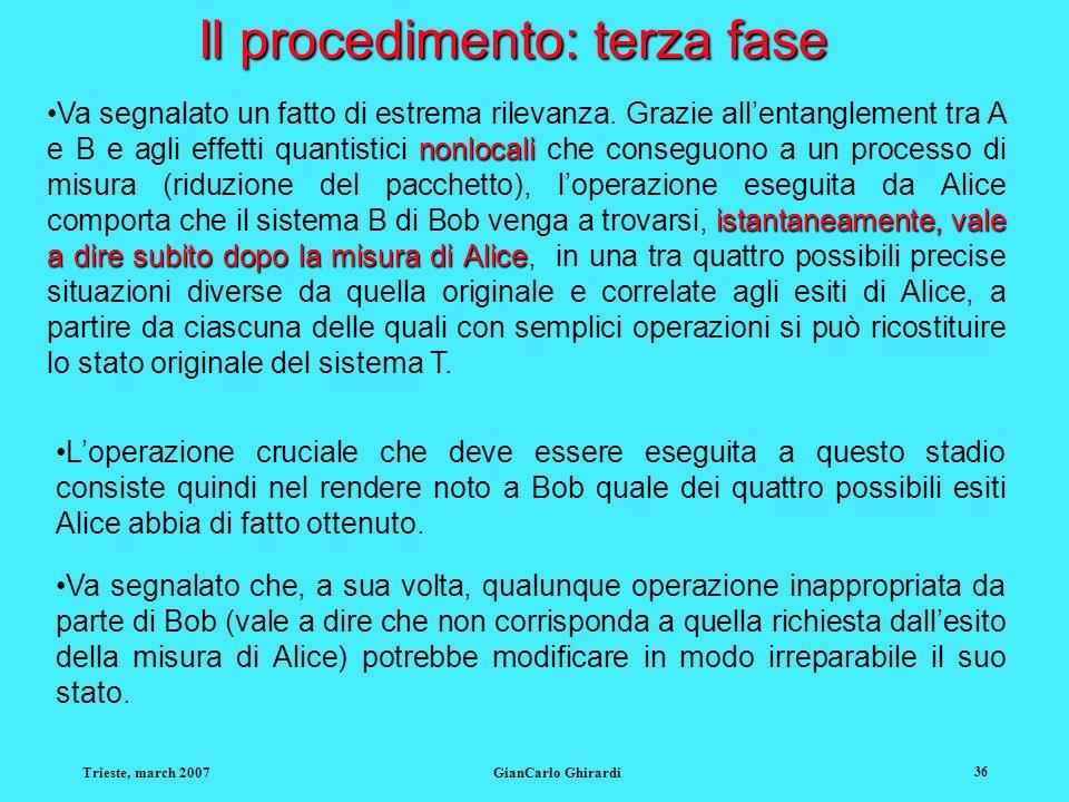 Trieste, march 2007GianCarlo Ghirardi 36 Il procedimento: terza fase nonlocali istantaneamente, vale a dire subito dopo la misura di AliceVa segnalato