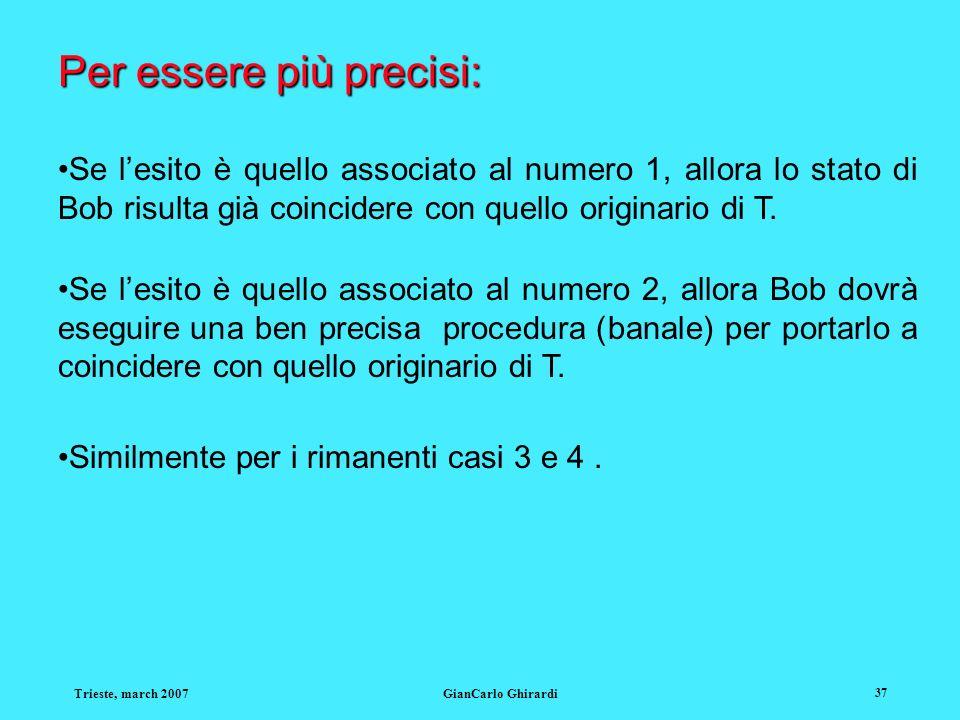 Trieste, march 2007GianCarlo Ghirardi 37 Per essere più precisi: Se lesito è quello associato al numero 1, allora lo stato di Bob risulta già coincide