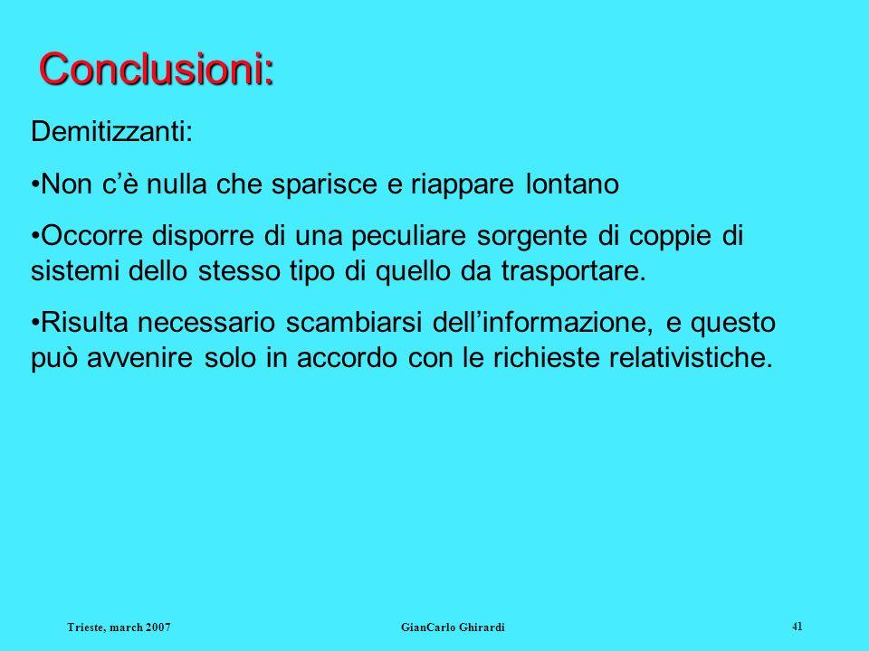 Trieste, march 2007GianCarlo Ghirardi 41 Conclusioni: Demitizzanti: Non cè nulla che sparisce e riappare lontano Occorre disporre di una peculiare sorgente di coppie di sistemi dello stesso tipo di quello da trasportare.