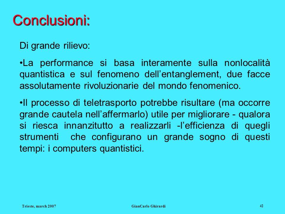 Trieste, march 2007GianCarlo Ghirardi 42 Conclusioni: Di grande rilievo: La performance si basa interamente sulla nonlocalità quantistica e sul fenome
