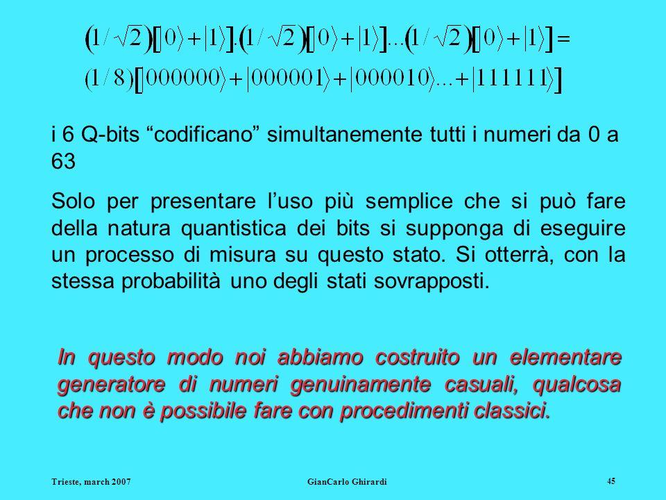 Trieste, march 2007GianCarlo Ghirardi 45 i 6 Q-bits codificano simultanemente tutti i numeri da 0 a 63 Solo per presentare luso più semplice che si può fare della natura quantistica dei bits si supponga di eseguire un processo di misura su questo stato.