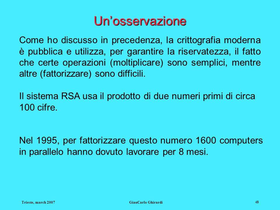 Trieste, march 2007GianCarlo Ghirardi 48 Unosservazione Come ho discusso in precedenza, la crittografia moderna è pubblica e utilizza, per garantire l