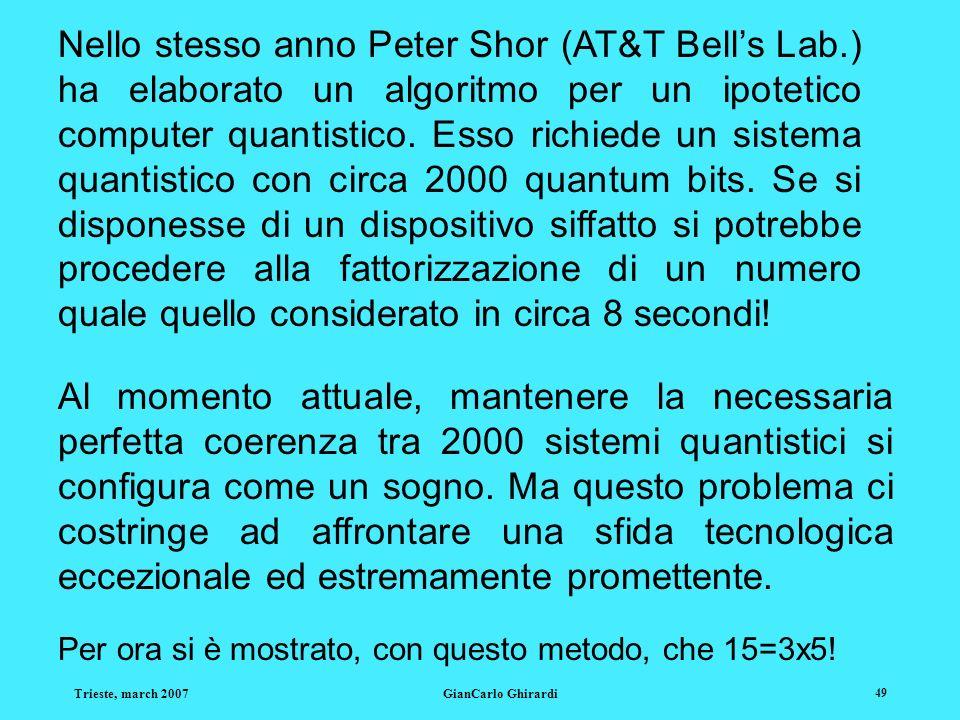 Trieste, march 2007GianCarlo Ghirardi 49 Nello stesso anno Peter Shor (AT&T Bells Lab.) ha elaborato un algoritmo per un ipotetico computer quantistic