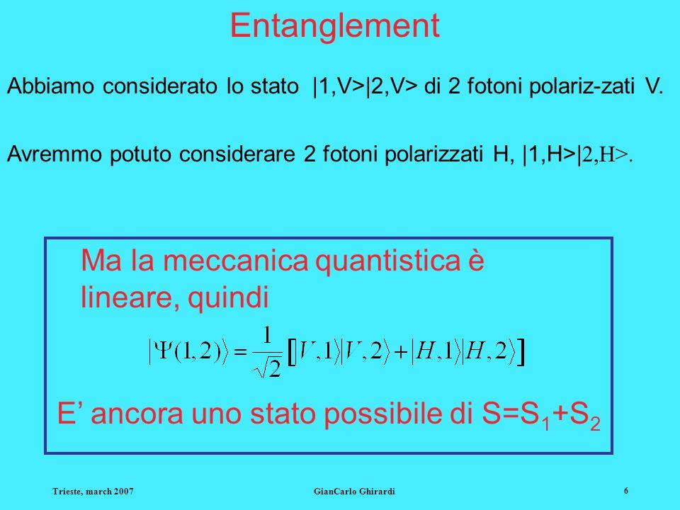 Trieste, march 2007GianCarlo Ghirardi 6 Entanglement Abbiamo considerato lo stato  1,V> 2,V> di 2 fotoni polariz-zati V. Avremmo potuto considerare 2
