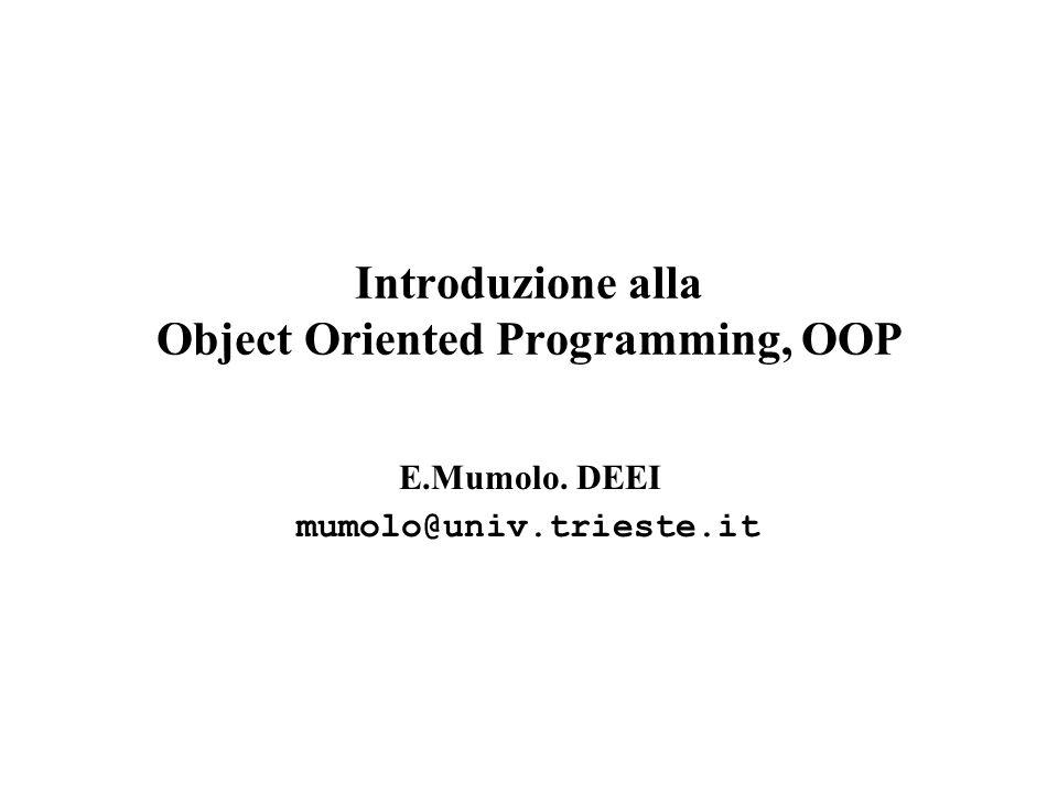 Introduzione alla Object Oriented Programming, OOP E.Mumolo. DEEI mumolo@univ.trieste.it