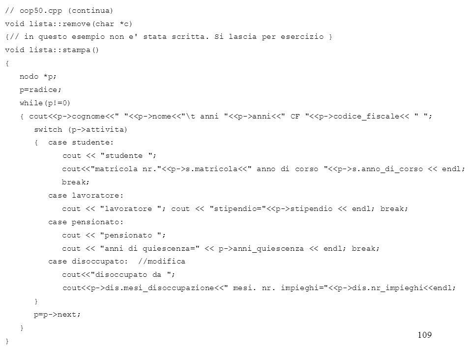 109 // oop50.cpp (continua) void lista::remove(char *c) {// in questo esempio non e' stata scritta. Si lascia per esercizio } void lista::stampa() { n