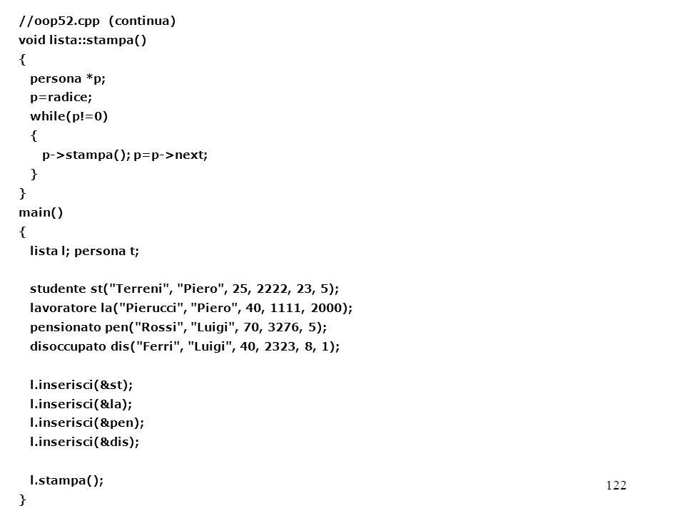 122 //oop52.cpp (continua) void lista::stampa() { persona *p; p=radice; while(p!=0) { p->stampa(); p=p->next; } main() { lista l; persona t; studente st( Terreni , Piero , 25, 2222, 23, 5); lavoratore la( Pierucci , Piero , 40, 1111, 2000); pensionato pen( Rossi , Luigi , 70, 3276, 5); disoccupato dis( Ferri , Luigi , 40, 2323, 8, 1); l.inserisci(&st); l.inserisci(&la); l.inserisci(&pen); l.inserisci(&dis); l.stampa(); }