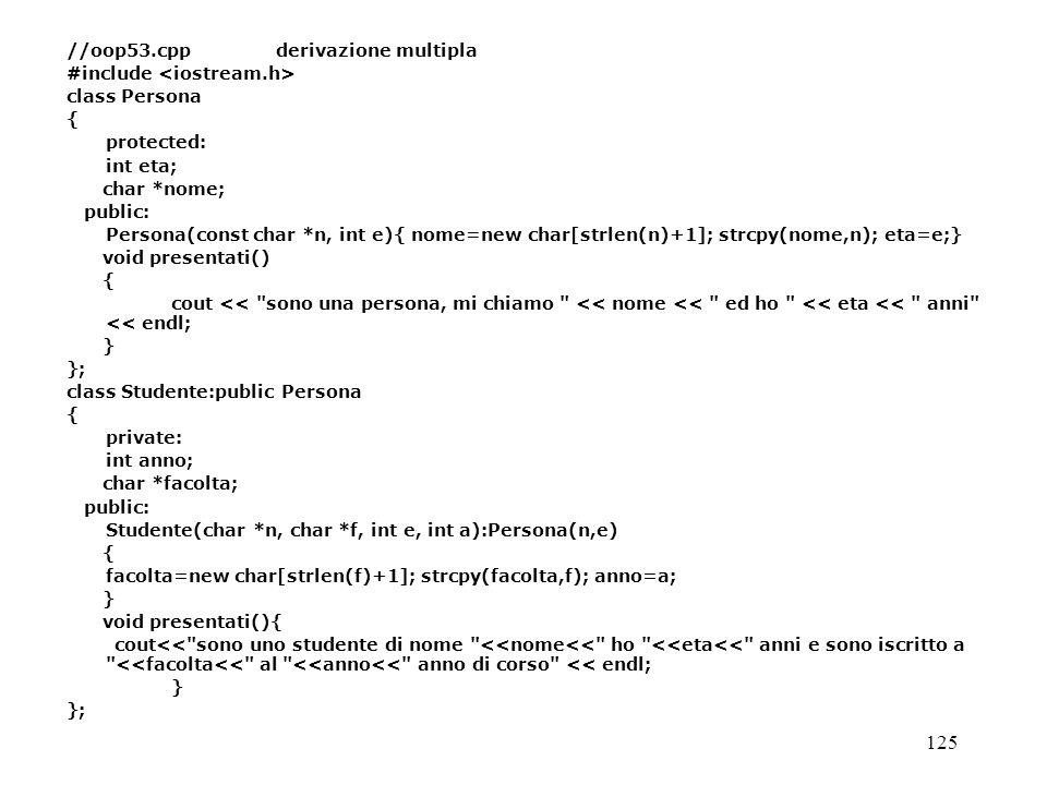 125 //oop53.cppderivazione multipla #include class Persona { protected: int eta; char *nome; public: Persona(const char *n, int e){ nome=new char[strl