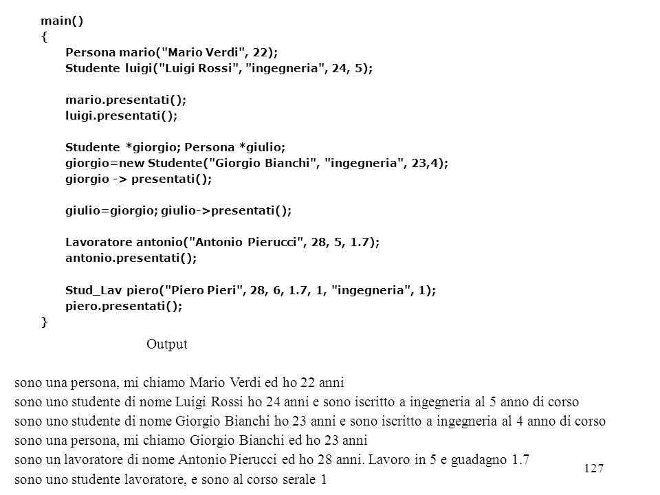 127 main() { Persona mario( Mario Verdi , 22); Studente luigi( Luigi Rossi , ingegneria , 24, 5); mario.presentati(); luigi.presentati(); Studente *giorgio; Persona *giulio; giorgio=new Studente( Giorgio Bianchi , ingegneria , 23,4); giorgio -> presentati(); giulio=giorgio; giulio->presentati(); Lavoratore antonio( Antonio Pierucci , 28, 5, 1.7); antonio.presentati(); Stud_Lav piero( Piero Pieri , 28, 6, 1.7, 1, ingegneria , 1); piero.presentati(); } Output sono una persona, mi chiamo Mario Verdi ed ho 22 anni sono uno studente di nome Luigi Rossi ho 24 anni e sono iscritto a ingegneria al 5 anno di corso sono uno studente di nome Giorgio Bianchi ho 23 anni e sono iscritto a ingegneria al 4 anno di corso sono una persona, mi chiamo Giorgio Bianchi ed ho 23 anni sono un lavoratore di nome Antonio Pierucci ed ho 28 anni.