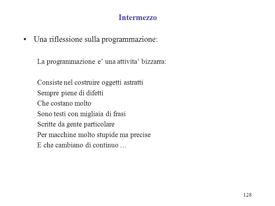 128 Intermezzo Una riflessione sulla programmazione: La programmazione e una attivita bizzarra: Consiste nel costruire oggetti astratti Sempre piene d