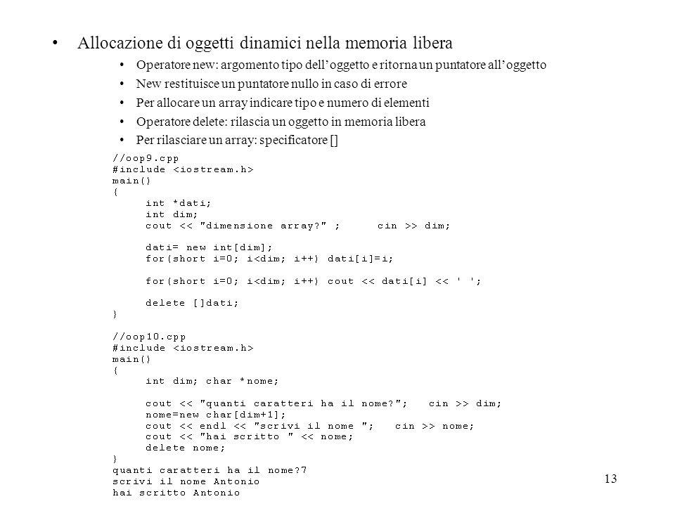 13 Allocazione di oggetti dinamici nella memoria libera Operatore new: argomento tipo delloggetto e ritorna un puntatore alloggetto New restituisce un puntatore nullo in caso di errore Per allocare un array indicare tipo e numero di elementi Operatore delete: rilascia un oggetto in memoria libera Per rilasciare un array: specificatore []