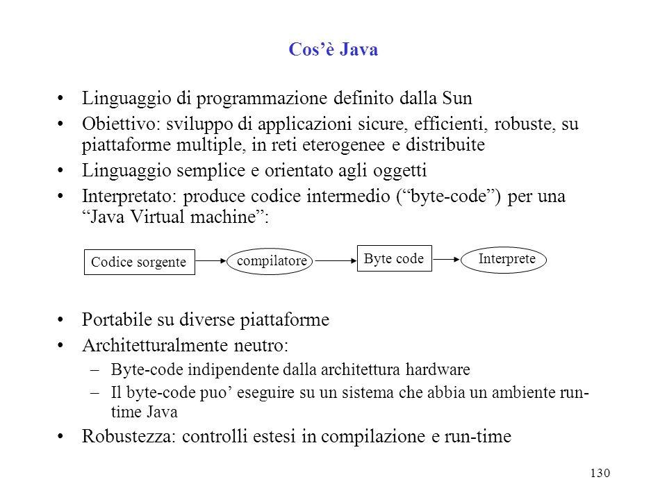 130 Cosè Java Linguaggio di programmazione definito dalla Sun Obiettivo: sviluppo di applicazioni sicure, efficienti, robuste, su piattaforme multiple