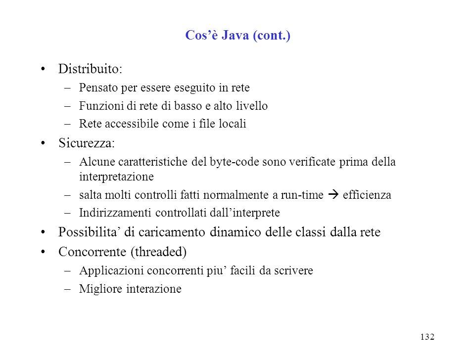 132 Cosè Java (cont.) Distribuito: –Pensato per essere eseguito in rete –Funzioni di rete di basso e alto livello –Rete accessibile come i file locali Sicurezza: –Alcune caratteristiche del byte-code sono verificate prima della interpretazione –salta molti controlli fatti normalmente a run-time efficienza –Indirizzamenti controllati dallinterprete Possibilita di caricamento dinamico delle classi dalla rete Concorrente (threaded) –Applicazioni concorrenti piu facili da scrivere –Migliore interazione