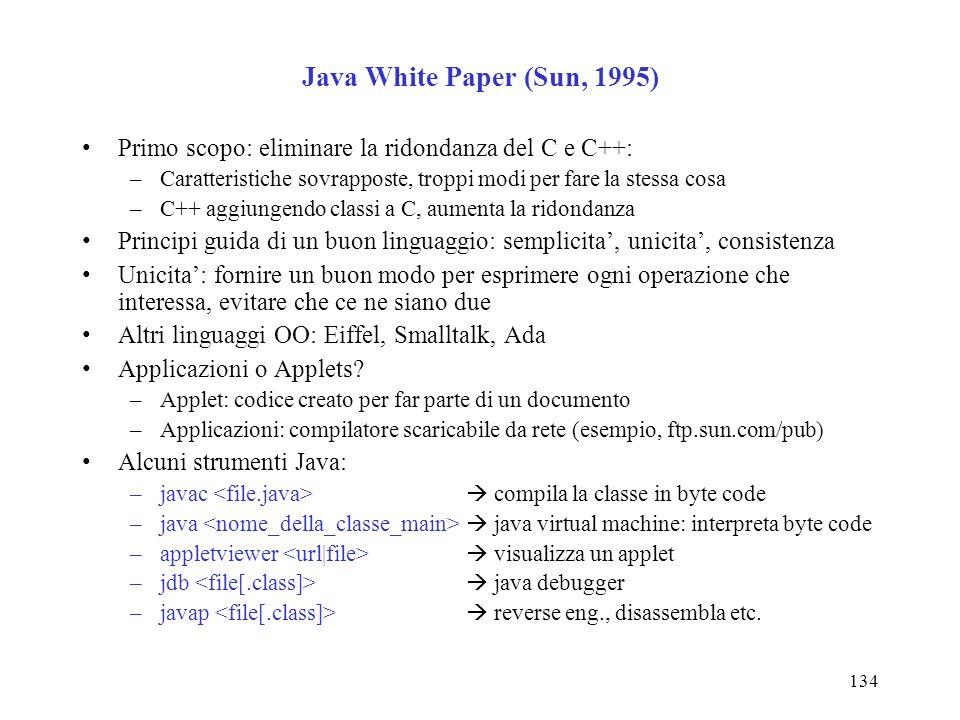 134 Java White Paper (Sun, 1995) Primo scopo: eliminare la ridondanza del C e C++: –Caratteristiche sovrapposte, troppi modi per fare la stessa cosa –C++ aggiungendo classi a C, aumenta la ridondanza Principi guida di un buon linguaggio: semplicita, unicita, consistenza Unicita: fornire un buon modo per esprimere ogni operazione che interessa, evitare che ce ne siano due Altri linguaggi OO: Eiffel, Smalltalk, Ada Applicazioni o Applets.