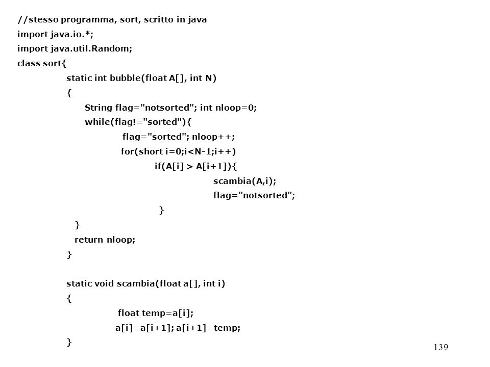 139 //stesso programma, sort, scritto in java import java.io.*; import java.util.Random; class sort{ static int bubble(float A[], int N) { String flag= notsorted ; int nloop=0; while(flag!= sorted ){ flag= sorted ; nloop++; for(short i=0;i<N-1;i++) if(A[i] > A[i+1]){ scambia(A,i); flag= notsorted ; } return nloop; } static void scambia(float a[], int i) { float temp=a[i]; a[i]=a[i+1]; a[i+1]=temp; }