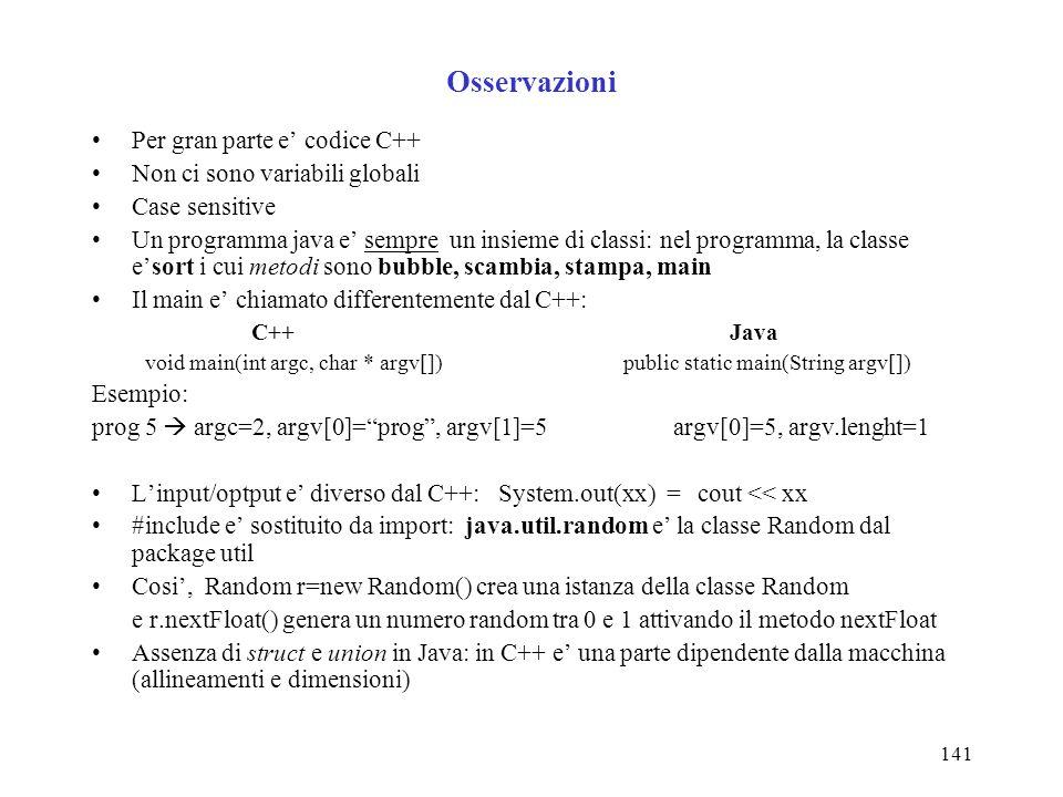 141 Osservazioni Per gran parte e codice C++ Non ci sono variabili globali Case sensitive Un programma java e sempre un insieme di classi: nel programma, la classe esort i cui metodi sono bubble, scambia, stampa, main Il main e chiamato differentemente dal C++: C++Java void main(int argc, char * argv[])public static main(String argv[]) Esempio: prog 5 argc=2, argv[0]=prog, argv[1]=5 argv[0]=5, argv.lenght=1 Linput/optput e diverso dal C++: System.out(xx) = cout << xx #include e sostituito da import: java.util.random e la classe Random dal package util Cosi, Random r=new Random() crea una istanza della classe Random e r.nextFloat() genera un numero random tra 0 e 1 attivando il metodo nextFloat Assenza di struct e union in Java: in C++ e una parte dipendente dalla macchina (allineamenti e dimensioni)