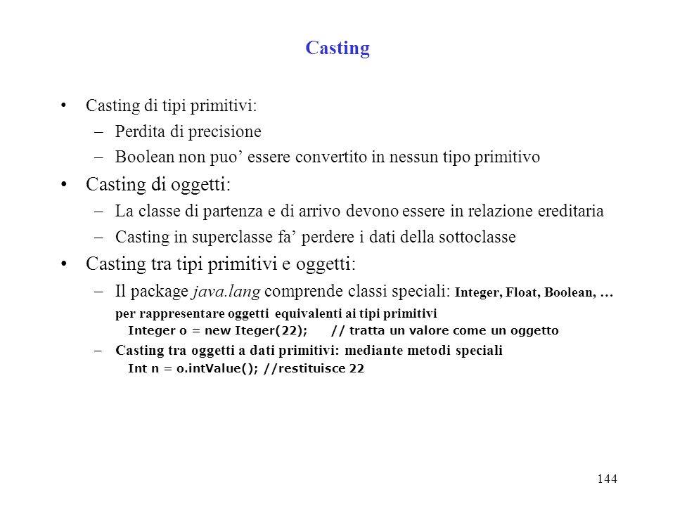 144 Casting Casting di tipi primitivi: –Perdita di precisione –Boolean non puo essere convertito in nessun tipo primitivo Casting di oggetti: –La classe di partenza e di arrivo devono essere in relazione ereditaria –Casting in superclasse fa perdere i dati della sottoclasse Casting tra tipi primitivi e oggetti: –Il package java.lang comprende classi speciali: Integer, Float, Boolean, … per rappresentare oggetti equivalenti ai tipi primitivi Integer o = new Iteger(22);// tratta un valore come un oggetto –Casting tra oggetti a dati primitivi: mediante metodi speciali Int n = o.intValue();//restituisce 22