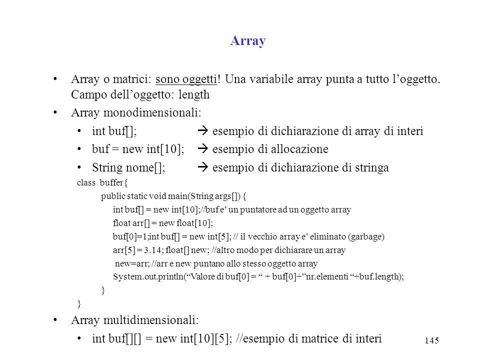 145 Array Array o matrici: sono oggetti! Una variabile array punta a tutto loggetto. Campo delloggetto: length Array monodimensionali: int buf[]; esem