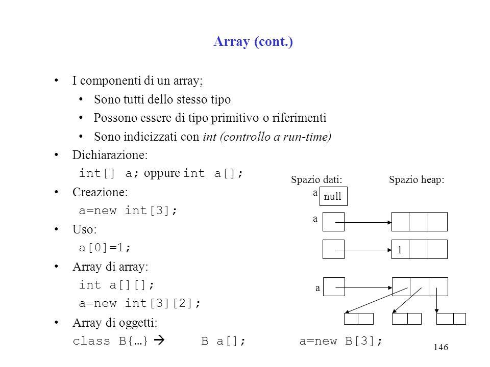 146 Array (cont.) I componenti di un array; Sono tutti dello stesso tipo Possono essere di tipo primitivo o riferimenti Sono indicizzati con int (controllo a run-time) Dichiarazione: int[] a; oppure int a[]; Creazione: a=new int[3]; Uso: a[0]=1; Array di array: int a[][]; a=new int[3][2]; Array di oggetti: class B{…} B a[]; a=new B[3]; Spazio dati:Spazio heap: a null 1 a