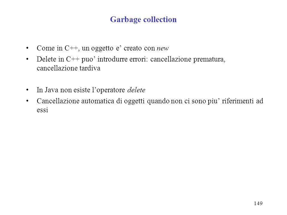 149 Garbage collection Come in C++, un oggetto e creato con new Delete in C++ puo introdurre errori: cancellazione prematura, cancellazione tardiva In Java non esiste loperatore delete Cancellazione automatica di oggetti quando non ci sono piu riferimenti ad essi