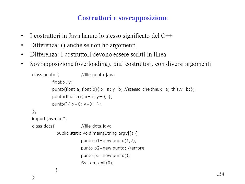154 Costruttori e sovrapposizione I costruttori in Java hanno lo stesso significato del C++ Differenza: () anche se non ho argomenti Differenza: i costruttori devono essere scritti in linea Sovrapposizione (overloading): piu costruttori, con diversi argomenti class punto { //file punto.java float x, y; punto(float a, float b){ x=a; y=b; //stesso che this.x=a; this.y=b;}; punto(float a){ x=a; y=0; }; punto(){ x=0; y=0; }; }; import java.io.*; class dots{//file dots.java public static void main(String argv[]) { punto p1=new punto(1,2); punto p2=new punto; //errore punto p3=new punto(); System.exit(0); }