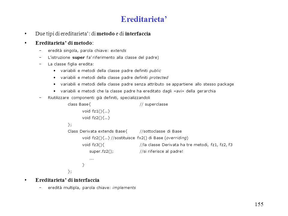 155 Ereditarieta Due tipi di ereditarieta: di metodo e di interfaccia Ereditarieta di metodo: –eredità singola, parola chiave: extends –Listruzione su