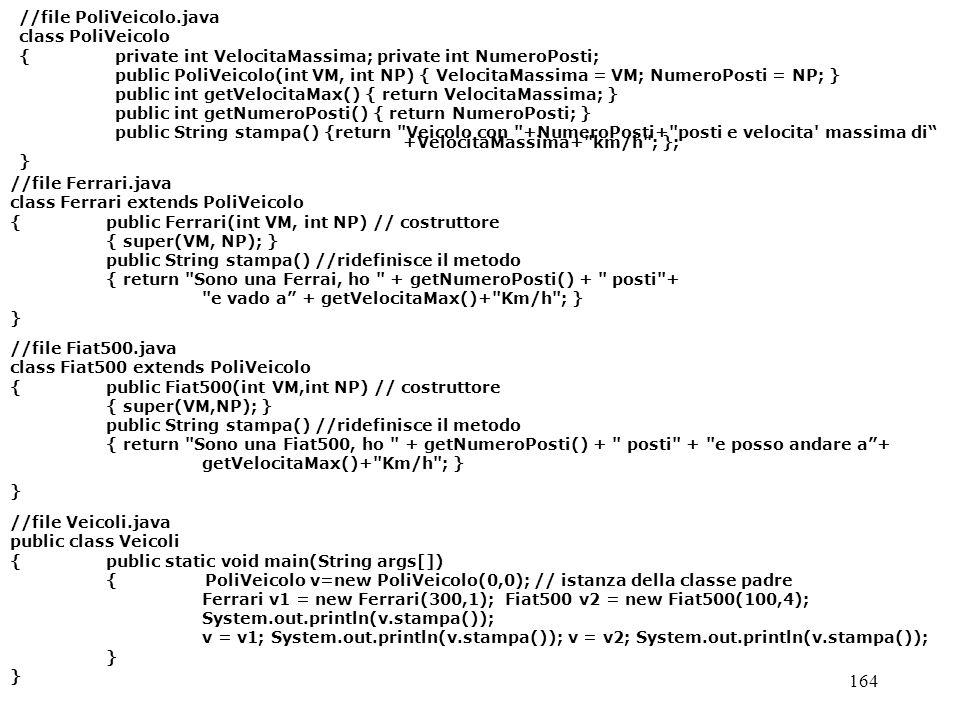 164 //file PoliVeicolo.java class PoliVeicolo {private int VelocitaMassima; private int NumeroPosti; public PoliVeicolo(int VM, int NP) { VelocitaMassima = VM; NumeroPosti = NP; } public int getVelocitaMax() { return VelocitaMassima; } public int getNumeroPosti() { return NumeroPosti; } public String stampa() {return Veicolo con +NumeroPosti+ posti e velocita massima di +VelocitaMassima+ km/h ; }; } //file Ferrari.java class Ferrari extends PoliVeicolo { public Ferrari(int VM, int NP) // costruttore { super(VM, NP); } public String stampa() //ridefinisce il metodo { return Sono una Ferrai, ho + getNumeroPosti() + posti + e vado a + getVelocitaMax()+ Km/h ; } } //file Fiat500.java class Fiat500 extends PoliVeicolo { public Fiat500(int VM,int NP) // costruttore { super(VM,NP); } public String stampa() //ridefinisce il metodo { return Sono una Fiat500, ho + getNumeroPosti() + posti + e posso andare a+ getVelocitaMax()+ Km/h ; } } //file Veicoli.java public class Veicoli { public static void main(String args[]) { PoliVeicolo v=new PoliVeicolo(0,0); // istanza della classe padre Ferrari v1 = new Ferrari(300,1); Fiat500 v2 = new Fiat500(100,4); System.out.println(v.stampa()); v = v1; System.out.println(v.stampa()); v = v2; System.out.println(v.stampa()); }