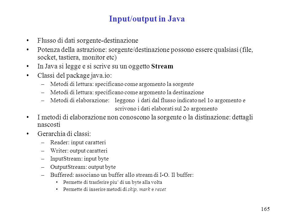 165 Input/output in Java Flusso di dati sorgente-destinazione Potenza della astrazione: sorgente/destinazione possono essere qualsiasi (file, socket, tastiera, monitor etc) In Java si legge e si scrive su un oggetto Stream Classi del package java.io: –Metodi di lettura: specificano come argomento la sorgente –Metodi di lettura: specificano come argomento la destinazione –Metodi di elaborazione: leggono i dati dal flusso indicato nel 1o argomento e scrivono i dati elaborati sul 2o argomento I metodi di elaborazione non conoscono la sorgente o la distinazione: dettagli nascosti Gerarchia di classi: –Reader: input caratteri –Writer: output caratteri –InputStream: input byte –OutputStream: output byte –Buffered: associano un buffer allo stream di I-O.