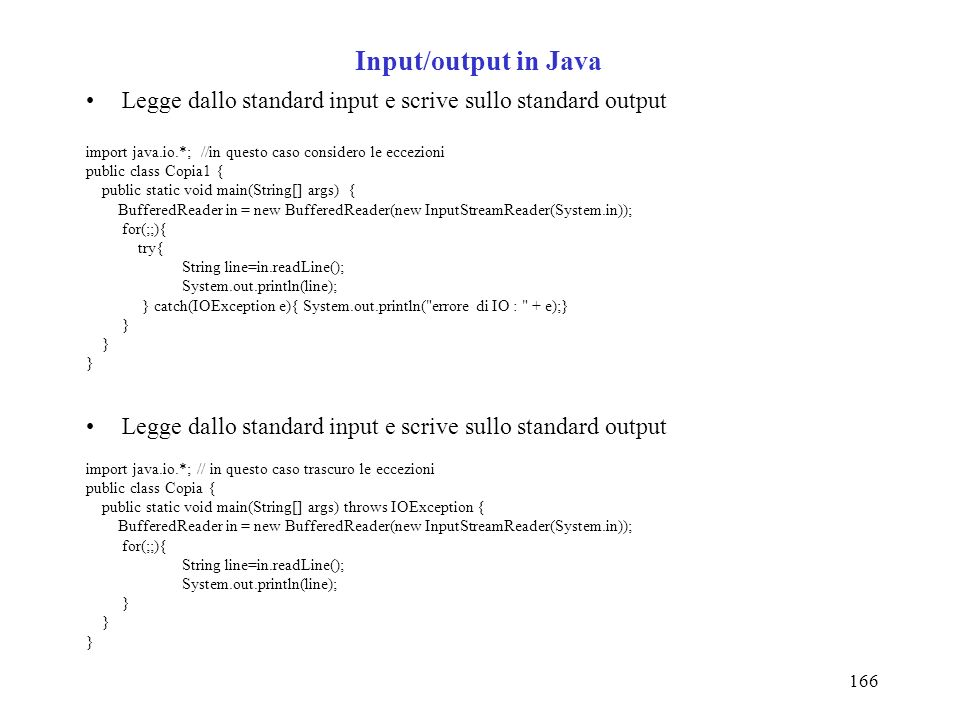 166 Input/output in Java Legge dallo standard input e scrive sullo standard output import java.io.*; //in questo caso considero le eccezioni public class Copia1 { public static void main(String[] args) { BufferedReader in = new BufferedReader(new InputStreamReader(System.in)); for(;;){ try{ String line=in.readLine(); System.out.println(line); } catch(IOException e){ System.out.println( errore di IO : + e);} } Legge dallo standard input e scrive sullo standard output import java.io.*; // in questo caso trascuro le eccezioni public class Copia { public static void main(String[] args) throws IOException { BufferedReader in = new BufferedReader(new InputStreamReader(System.in)); for(;;){ String line=in.readLine(); System.out.println(line); }