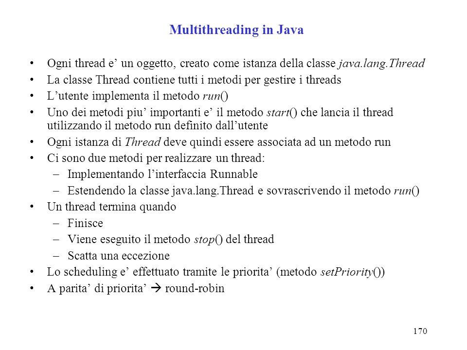170 Multithreading in Java Ogni thread e un oggetto, creato come istanza della classe java.lang.Thread La classe Thread contiene tutti i metodi per gestire i threads Lutente implementa il metodo run() Uno dei metodi piu importanti e il metodo start() che lancia il thread utilizzando il metodo run definito dallutente Ogni istanza di Thread deve quindi essere associata ad un metodo run Ci sono due metodi per realizzare un thread: –Implementando linterfaccia Runnable –Estendendo la classe java.lang.Thread e sovrascrivendo il metodo run() Un thread termina quando –Finisce –Viene eseguito il metodo stop() del thread –Scatta una eccezione Lo scheduling e effettuato tramite le priorita (metodo setPriority()) A parita di priorita round-robin