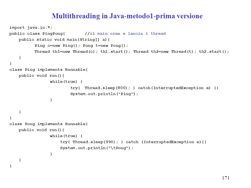 171 Multithreading in Java-metodo1-prima versione import java.io.*; public class PingPong{//il main crea e lancia i thread public static void main(String[] a){ Ping c=new Ping(); Pong t=new Pong(); Thread th1=new Thread(c); th1.start(); Thread th2=new Thread(t); th2.start(); } class Ping implements Runnable{ public void run(){ while(true) { try{Thread.sleep(800); } catch(InterruptedException e) {} System.out.println( Ping ); } } class Pong implements Runnable{ public void run(){ while(true) { try{ Thread.sleep(990); } catch (InterruptedException e){} System.out.println( \tPong ); }
