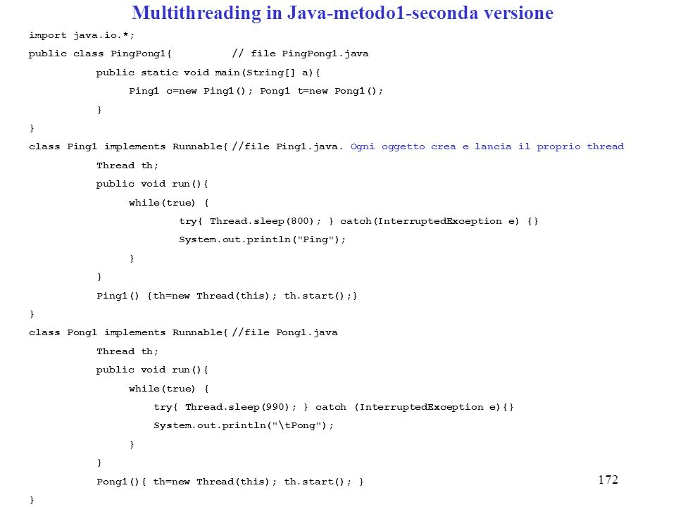172 Multithreading in Java-metodo1-seconda versione import java.io.*; public class PingPong1{// file PingPong1.java public static void main(String[] a){ Ping1 c=new Ping1(); Pong1 t=new Pong1(); } class Ping1 implements Runnable{//file Ping1.java.
