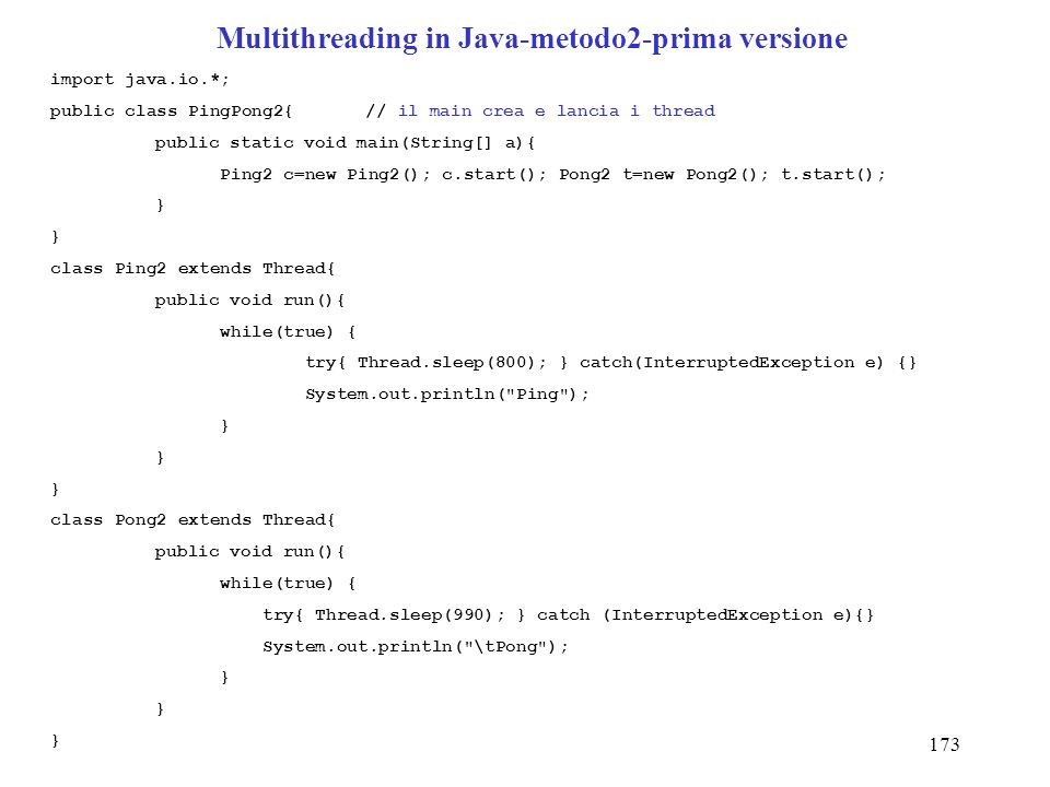 173 Multithreading in Java-metodo2-prima versione import java.io.*; public class PingPong2{// il main crea e lancia i thread public static void main(String[] a){ Ping2 c=new Ping2(); c.start(); Pong2 t=new Pong2(); t.start(); } class Ping2 extends Thread{ public void run(){ while(true) { try{ Thread.sleep(800); } catch(InterruptedException e) {} System.out.println( Ping ); } class Pong2 extends Thread{ public void run(){ while(true) { try{ Thread.sleep(990); } catch (InterruptedException e){} System.out.println( \tPong ); }
