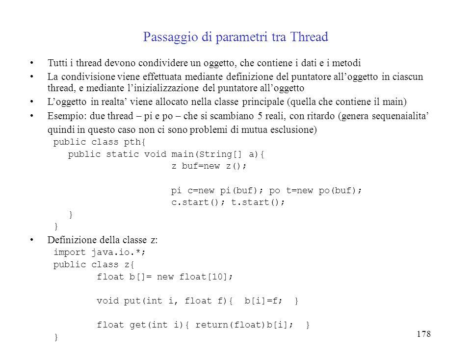178 Passaggio di parametri tra Thread Tutti i thread devono condividere un oggetto, che contiene i dati e i metodi La condivisione viene effettuata me