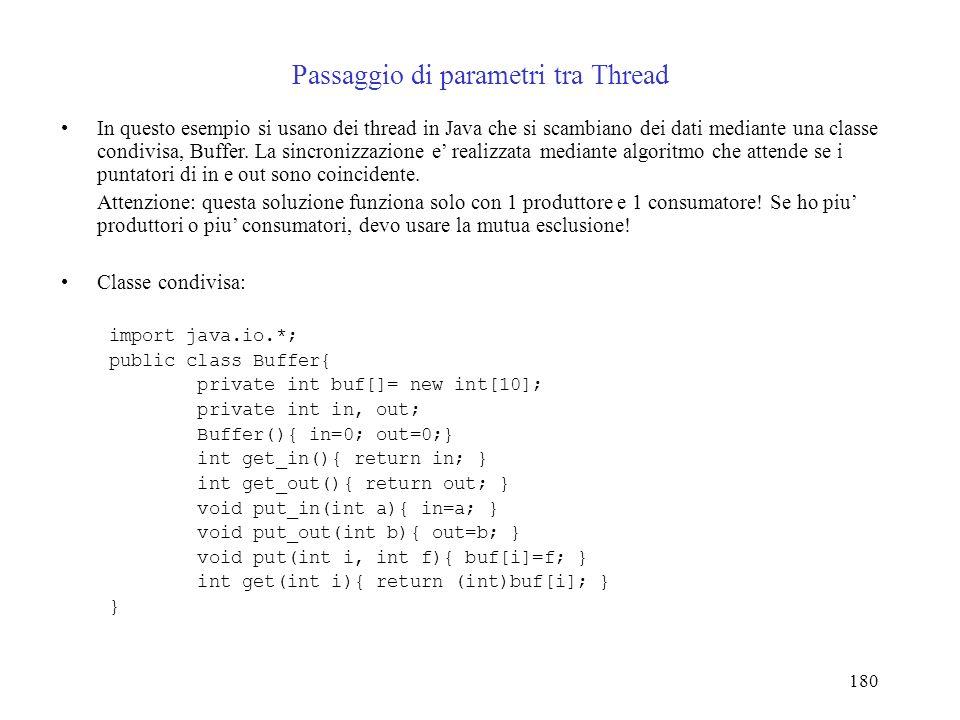 180 Passaggio di parametri tra Thread In questo esempio si usano dei thread in Java che si scambiano dei dati mediante una classe condivisa, Buffer.