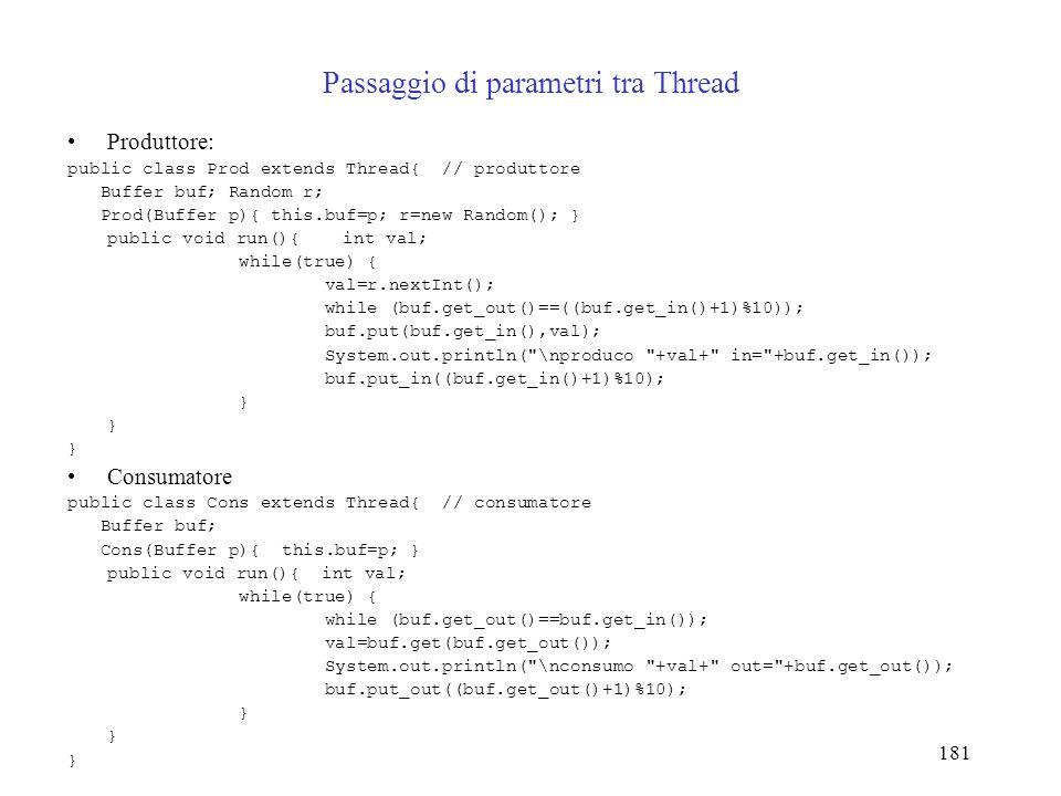 181 Passaggio di parametri tra Thread Produttore: public class Prod extends Thread{ // produttore Buffer buf; Random r; Prod(Buffer p){ this.buf=p; r=new Random(); } public void run(){ int val; while(true) { val=r.nextInt(); while (buf.get_out()==((buf.get_in()+1)%10)); buf.put(buf.get_in(),val); System.out.println( \nproduco +val+ in= +buf.get_in()); buf.put_in((buf.get_in()+1)%10); } Consumatore public class Cons extends Thread{ // consumatore Buffer buf; Cons(Buffer p){ this.buf=p; } public void run(){ int val; while(true) { while (buf.get_out()==buf.get_in()); val=buf.get(buf.get_out()); System.out.println( \nconsumo +val+ out= +buf.get_out()); buf.put_out((buf.get_out()+1)%10); }