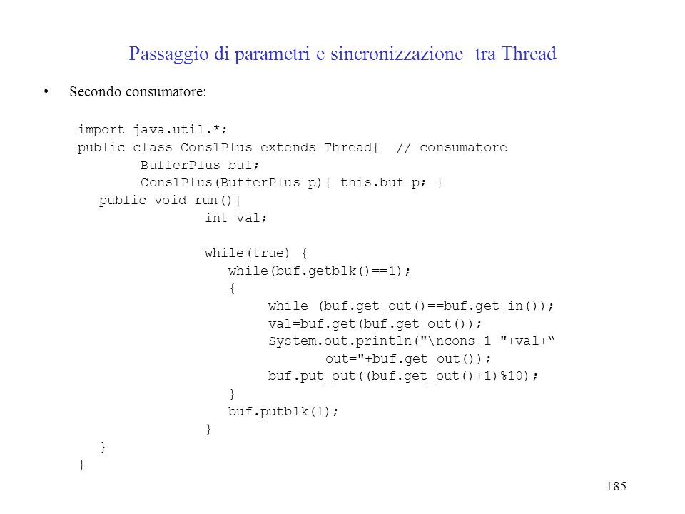 185 Passaggio di parametri e sincronizzazione tra Thread Secondo consumatore: import java.util.*; public class Cons1Plus extends Thread{ // consumatore BufferPlus buf; Cons1Plus(BufferPlus p){ this.buf=p; } public void run(){ int val; while(true) { while(buf.getblk()==1); { while (buf.get_out()==buf.get_in()); val=buf.get(buf.get_out()); System.out.println( \ncons_1 +val+ out= +buf.get_out()); buf.put_out((buf.get_out()+1)%10); } buf.putblk(1); }