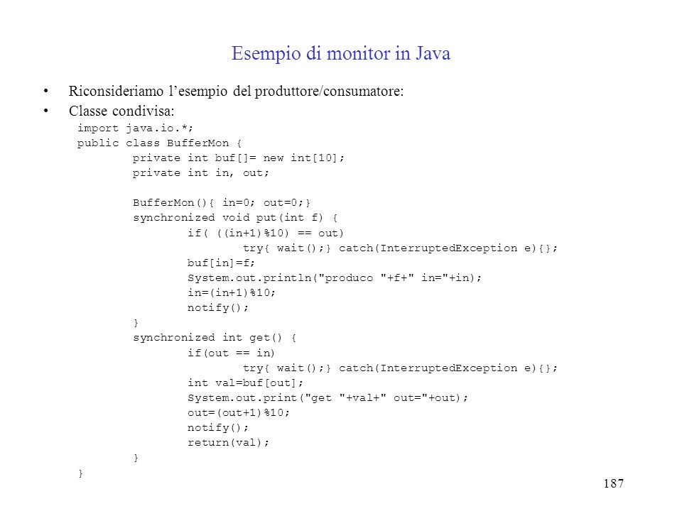 187 Esempio di monitor in Java Riconsideriamo lesempio del produttore/consumatore: Classe condivisa: import java.io.*; public class BufferMon { private int buf[]= new int[10]; private int in, out; BufferMon(){ in=0; out=0;} synchronized void put(int f) { if( ((in+1)%10) == out) try{ wait();} catch(InterruptedException e){}; buf[in]=f; System.out.println( produco +f+ in= +in); in=(in+1)%10; notify(); } synchronized int get() { if(out == in) try{ wait();} catch(InterruptedException e){}; int val=buf[out]; System.out.print( get +val+ out= +out); out=(out+1)%10; notify(); return(val); }