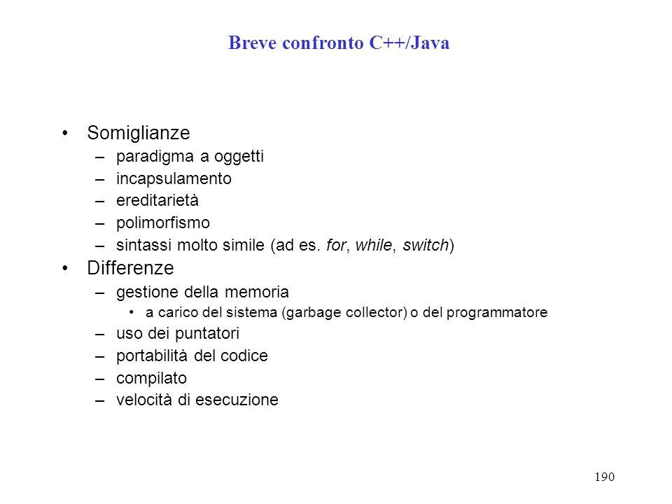 190 Breve confronto C++/Java Somiglianze –paradigma a oggetti –incapsulamento –ereditarietà –polimorfismo –sintassi molto simile (ad es.