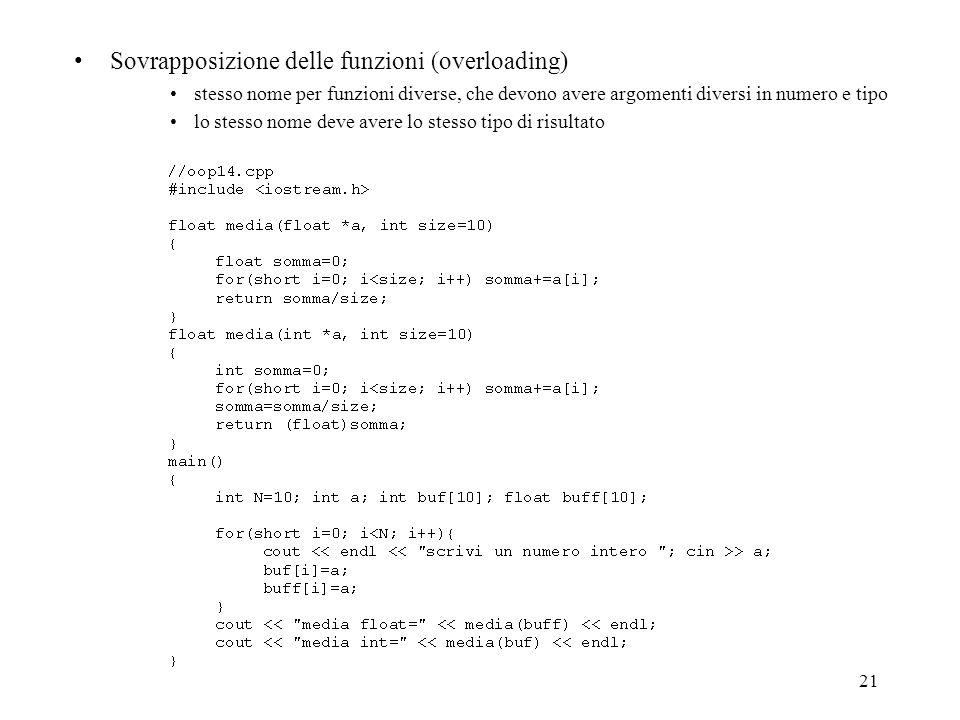 21 Sovrapposizione delle funzioni (overloading) stesso nome per funzioni diverse, che devono avere argomenti diversi in numero e tipo lo stesso nome deve avere lo stesso tipo di risultato