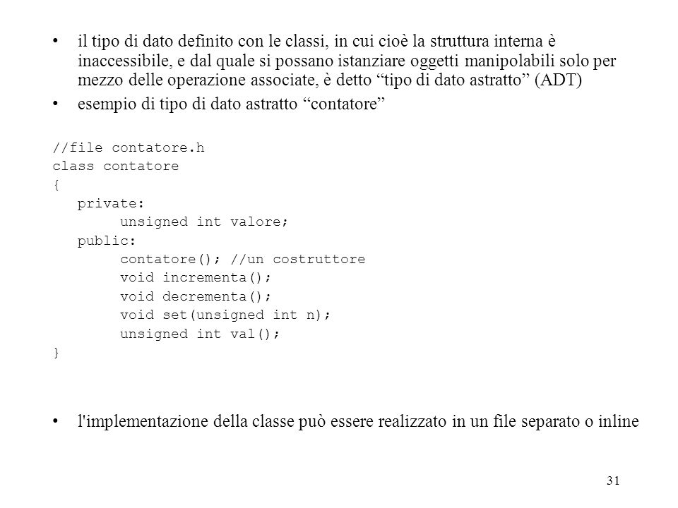 31 il tipo di dato definito con le classi, in cui cioè la struttura interna è inaccessibile, e dal quale si possano istanziare oggetti manipolabili solo per mezzo delle operazione associate, è detto tipo di dato astratto (ADT) esempio di tipo di dato astratto contatore //file contatore.h class contatore { private: unsigned int valore; public: contatore(); //un costruttore void incrementa(); void decrementa(); void set(unsigned int n); unsigned int val(); } l implementazione della classe può essere realizzato in un file separato o inline