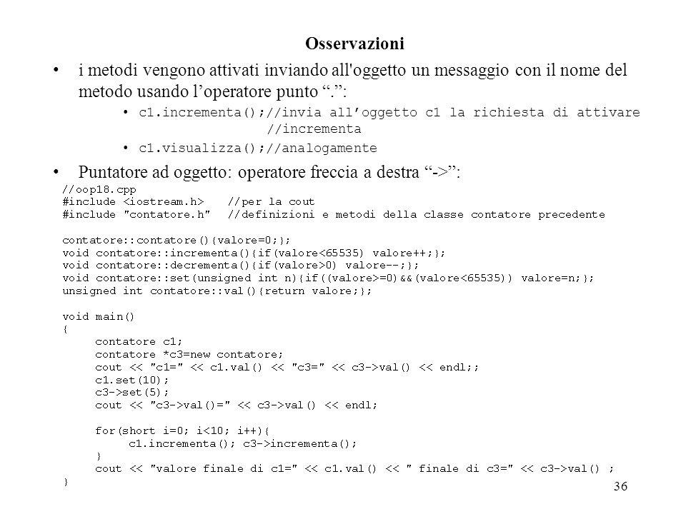 36 Osservazioni i metodi vengono attivati inviando all oggetto un messaggio con il nome del metodo usando loperatore punto.: c1.incrementa();//invia alloggetto c1 la richiesta di attivare //incrementa c1.visualizza();//analogamente Puntatore ad oggetto: operatore freccia a destra ->: