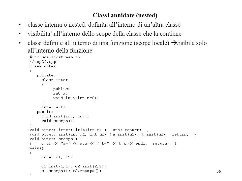 39 Classi annidate (nested) classe interna o nested: definita allinterno di unaltra classe visibilita:allinterno dello scope della classe che la conti
